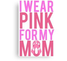 I Wear Pink For My Mom BREAST CANCER Canvas Print