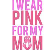 I Wear Pink For My Mom BREAST CANCER Photographic Print