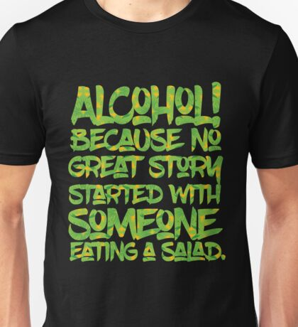 Alcohol Because No Great Story Started with Eating a Salad Unisex T-Shirt