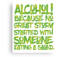 Alcohol Because No Great Story Started with Eating a Salad Canvas Print
