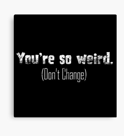 Your So Weird... Don't Change T Shirt Canvas Print