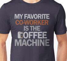 My favorite co-worker is the coffee machine Unisex T-Shirt
