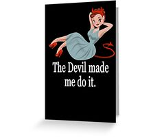 The Devil Made Me Do It Greeting Card