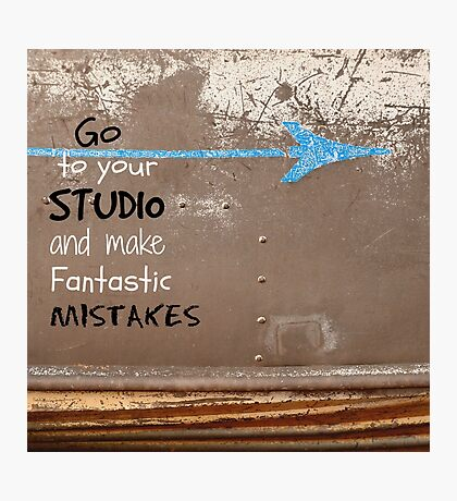 """Go to your Studio and make Fantastic Mistakes"" Photographic Print"