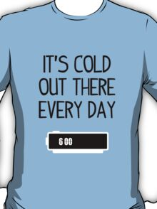 It's cold out there every day T-Shirt