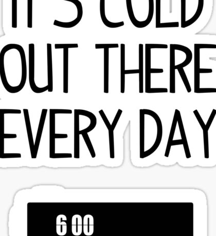 It's cold out there every day Sticker