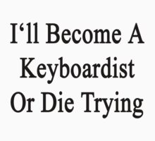 I'll Become A Keyboardist Or Die Trying  by supernova23