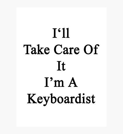 I'll Take Care Of It I'm A Keyboardist  Photographic Print
