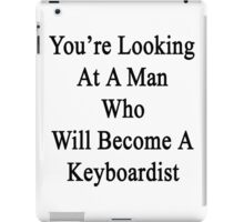 You're Looking At A Man Who Will Become A Keyboardist  iPad Case/Skin