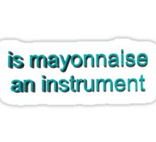 Is mayonnaise and instrument? Sticker