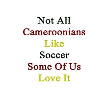 Not All Cameroonians Like Soccer Some Of Us Love It  Photographic Print