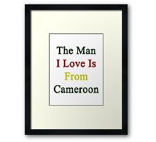 The Man I Love Is From Cameroon  Framed Print