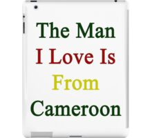 The Man I Love Is From Cameroon  iPad Case/Skin