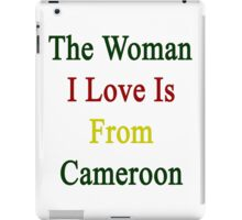The Woman I Love Is From Cameroon  iPad Case/Skin
