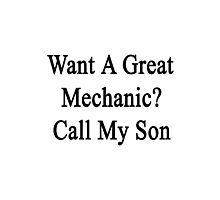 Want A Great Mechanic? Call My Son  Photographic Print