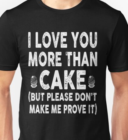 Love You More Than Cake, Don't Make Me Prove It Unisex T-Shirt