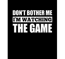 Big Game Shirt Don't Bother Me I'm Watching The Game Tee Photographic Print