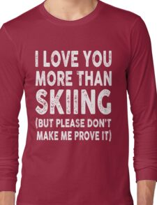 Love You More Than Skiing, Don't Make Me Prove It Long Sleeve T-Shirt