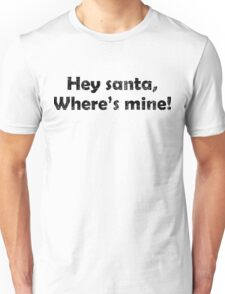 Hey Santa, Where's mine Unisex T-Shirt