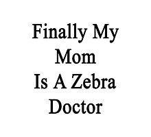 Finally My Mom Is A Zebra Doctor  Photographic Print