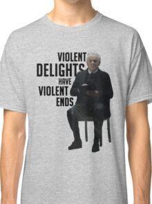 Violent Delights Have Violent Ends Classic T-Shirt