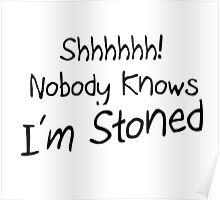 SHHH NOBODY KNOWS IM STONED Poster