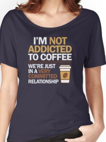 I'm not addicted to coffee... We're in a very committed relationship Women's Relaxed Fit T-Shirt