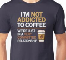 I'm not addicted to coffee... We're in a very committed relationship Unisex T-Shirt