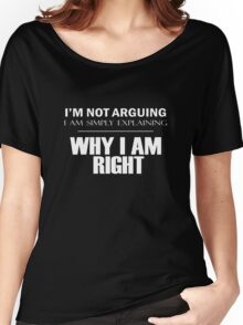I'm Not Arguing, I Am Simply Explaining, WHY I AM RIGHT Women's Relaxed Fit T-Shirt