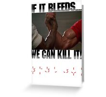 If it bleeds, we can kill it! Greeting Card