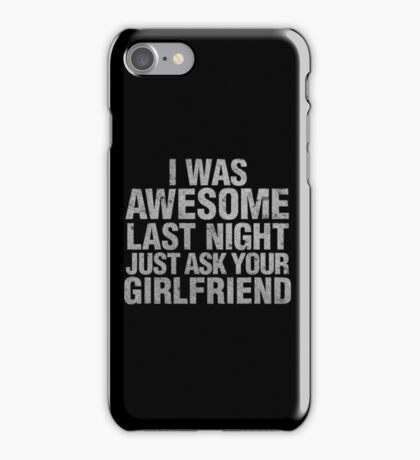 I Was Awesome Last Night Just Ask Your Girlfriend iPhone Case/Skin