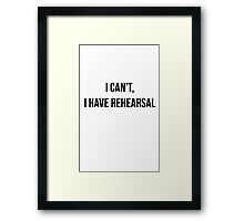 I Can't, I Have Rehearsal Framed Print