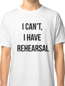 I Can't, I Have Rehearsal Classic T-Shirt