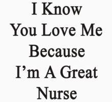 I Know You Love Me Because I'm A Great Nurse  by supernova23