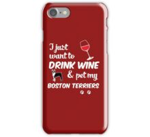 I Just Want To Drink Wine & Pet My Boston Terriers Funny Dog Lover iPhone Case/Skin