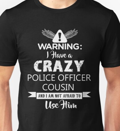 I Have a Crazy Police Officer Cousin (Not Afraid to Use Him) Unisex T-Shirt