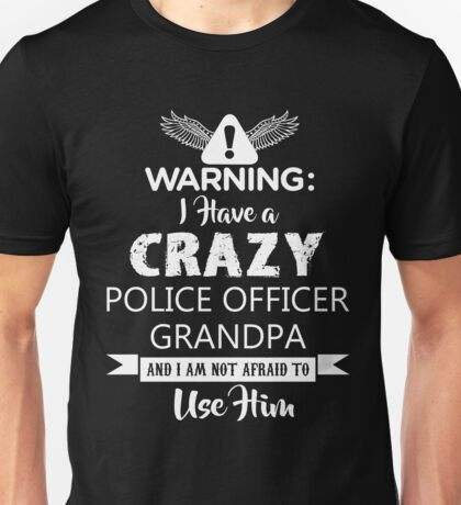 I Have a Crazy Police Officer Grandpa (Not Afraid to Use Him) Unisex T-Shirt