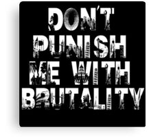 Don't Punish Me With Brutality Canvas Print