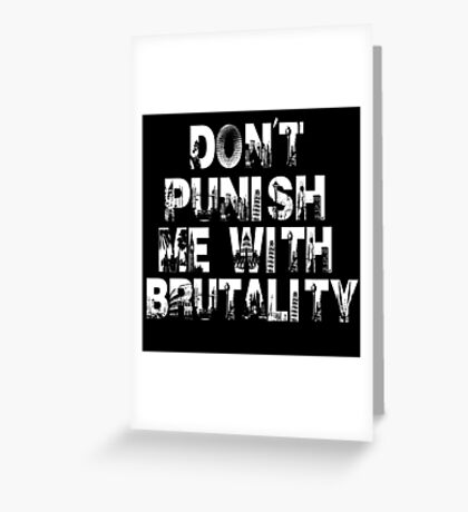Don't Punish Me With Brutality Greeting Card