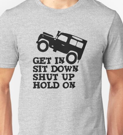 Get in Sit down Shut up Hold On Car Funny Unisex T-Shirt