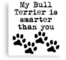 My Bull Terrier Is Smarter Than You Canvas Print