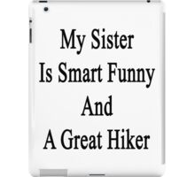 My Sister Is Smart Funny And A Great Hiker  iPad Case/Skin
