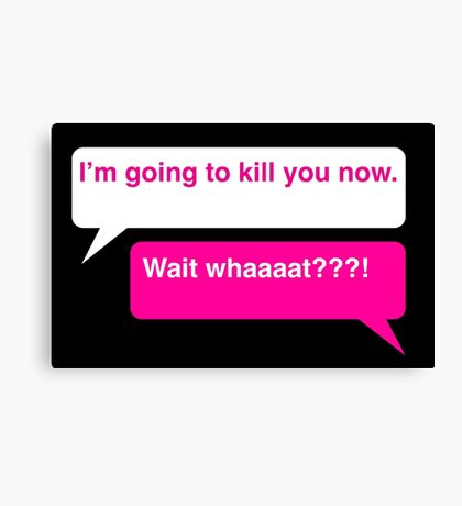 I'm going to kill you now. Canvas Print