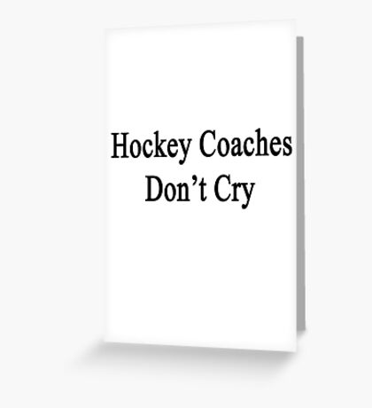 Hockey Coaches Don't Cry  Greeting Card