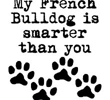 My French Bulldog Is Smarter Than You by kwg2200