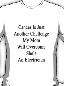 Cancer Is Just Another Challenge My Mom Will Overcome She's An Electrician  T-Shirt