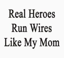 Real Heroes Run Wires Like My Mom  by supernova23