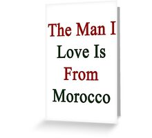 The Man I Love Is From Morocco  Greeting Card