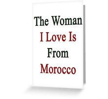The Woman I Love Is From Morocco  Greeting Card