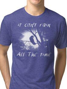 Can't rain all the time Tri-blend T-Shirt